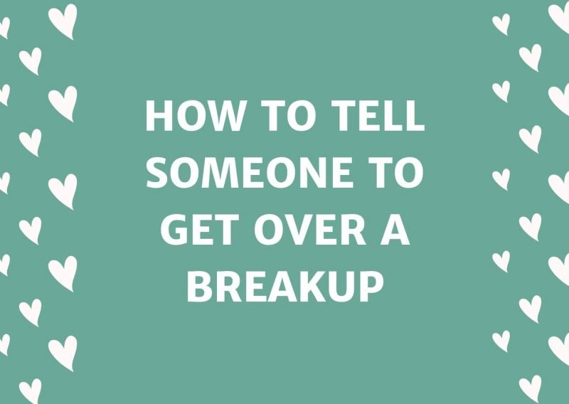 How To Tell Someone To Get Over A Breakup