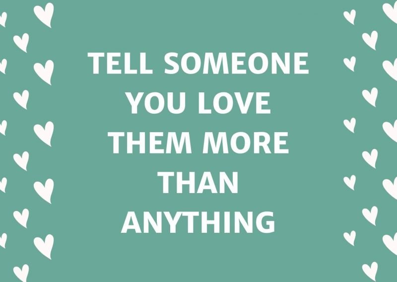 Tell Someone You Love Them More Than Anything